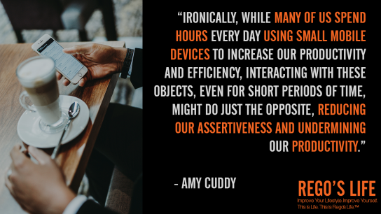 Ironically while many of us spend hours every day using small mobile devices to increase our productivity and efficiency interacting with these objects even for short periods of time might do just the opposite reducing our assertiveness and undermining our productivity Amy cuddy, Amy Cuddy, Rego's Life quotes, Amy Cuddy quotes, time quotes, Musings Episode 83 Guts over Fear, Rego's Life, Rego's Life Musings Episode 83 Guts over Fear, Musings Episode 83 Guts over Fear Rego's Life, Guts Over Fear, Rego's Life Musings Episode 83, Musings, episodic musings of a quintessential entrepreneur, quintessential entrepreneur, just do it, overcome fear, how to overcome fear, fearless, have some guts, guts over fear eminem, eminem, guts over fear, life, neffex, neffex nightmare