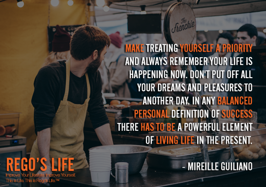 Make Treating Yourself A Priority And Always Remember Your Life Is Happening Now Don't Put Off All Your Dreams And Pleasures To Another Day In Any Balanced Personal Definition Of Success There Has To Be A Powerful Element Of Living Life In The Present Mireille Guiliano, Mireille Guiliano quotes, living life quotes, success quotes, personal success quotes, balanced life quotes, work life balance quotes, Rego's Life quotes, Mireille Guiliano, Musings Episode 86 Give Back, Rego's Life Musings Episode 86 Give Back, Musings Episode 86 Give Back Rego's Life, Rego's Life, give back, how to give back, entrepreneur, episodic musings, episodic musings of a quintessential entrepreneur, weekend, work life balance, success, life, employee, employer, job, selfish, collaboration, cooperation, the philadelphia story, give value, value, real talk, worth, truth, give back quotes, value quotes, rego's life quotes