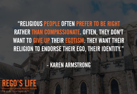 Religious People Often Prefer To Be Right Rather Than Compassionate Often They Don't Want To Give Up Their Egotism They Want Their Religion To Endorse Their Ego Their Identity Karen Armstrong, Karen Armstrong quotes, ego quotes, religion quotes, rego's life quotes, rego's life, karen armstrong, Musings Episode 85 Ego, Rego's Life, Musings Episode 85 Ego Rego's Life, Rego's Life Musings Episode 85 Ego, Ego, how to overcome ego, get over your ego, big ego, what is ego, what does ego mean, how big is your ego, ego quotes, episodic musings, quintessential entrepreneur, episodic musings of a quintessential entrepreneur, positive progress, how to be genuine, how to know when peope are genuine, fight club, tyler durden, you're not your fucking khakis, fight club 1999, how to understand yourself, will smith are people fanning your flames, are people fanning your flames will smith, how to tell if people are really your friends, how to tell if your friends are real, how to tell when someone is lying, how to tell when someone's lying