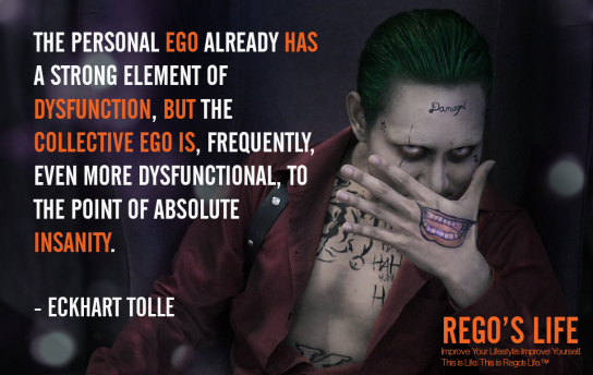 The Personal Ego Already Has A Strong Element Of Dysfunction But The Collective Ego Is Frequently Even More Dysfunctional To The Point Of Absolute Insanity Eckhart Tolle, ego quotes, Eckhart Tolle quotes, Rego's Life quotes, Eckhart Tolle, suicide squad wallpaper, the joker wallpaper, suicide squad joker wallpaper, Musings Episode 85 Ego, Rego's Life, Musings Episode 85 Ego Rego's Life, Rego's Life Musings Episode 85 Ego, Ego, how to overcome ego, get over your ego, big ego, what is ego, what does ego mean, how big is your ego, ego quotes, episodic musings, quintessential entrepreneur, episodic musings of a quintessential entrepreneur, positive progress, how to be genuine, how to know when peope are genuine, fight club, tyler durden, you're not your fucking khakis, fight club 1999, how to understand yourself, will smith are people fanning your flames, are people fanning your flames will smith, how to tell if people are really your friends, how to tell if your friends are real, how to tell when someone is lying, how to tell when someone's lying