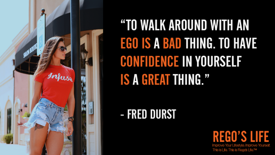 To Walk Around With An Ego Is A Bad Thing To Have Confidence In Yourself Is A Great Thing Fred Durst, ego quotes, fred durst quotes, rego's life quotes, fred durst, rego's life, Musings Episode 85 Ego, Rego's Life, Musings Episode 85 Ego Rego's Life, Rego's Life Musings Episode 85 Ego, Ego, how to overcome ego, get over your ego, big ego, what is ego, what does ego mean, how big is your ego, ego quotes, episodic musings, quintessential entrepreneur, episodic musings of a quintessential entrepreneur, positive progress, how to be genuine, how to know when peope are genuine, fight club, tyler durden, you're not your fucking khakis, fight club 1999, how to understand yourself, will smith are people fanning your flames, are people fanning your flames will smith, how to tell if people are really your friends, how to tell if your friends are real, how to tell when someone is lying, how to tell when someone's lying