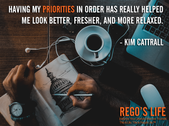 Having my priorities in order has really helped me look better fresher and more relaxed Kim Cattrall, Kim Cattrall quotes, priorities quotes, Rego's Life quotes, Rego's Life, Musings Episode 88 Priorities, Rego's Life Musings Episode 88 Priorities, Musings Episode 88 Priorities Rego's Life, Rego's Life, priorities, how to prioritize, learn to prioritize, prioritize, priority, life priorities, put yourself first, how to put yourself first, healthy selfishness, learn to put yourself first, how to prioritise, why is it important to prioritize, know what's important, what's important in life, prioritize your life, what's the meaning of life, what is the meaning of life, living life, live life for you, living life for yourself, musings, episodic musings of a quintessential entrepreneur