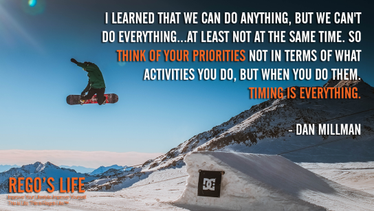I Learned That We Can Do Anything But We Can't Do Everything At Least Not At The Same Time So Think Of Your Priorities Not In Terms Of What Activities You Do But When You Do Them Timing Is Everything Dan Millman, Dan Millman quotes, priorities quotes, Rego's Life quotes, Rego's Life, Musings Episode 88 Priorities, Rego's Life Musings Episode 88 Priorities, Musings Episode 88 Priorities Rego's Life, Rego's Life, priorities, how to prioritize, learn to prioritize, prioritize, priority, life priorities, put yourself first, how to put yourself first, healthy selfishness, learn to put yourself first, how to prioritise, why is it important to prioritize, know what's important, what's important in life, prioritize your life, what's the meaning of life, what is the meaning of life, living life, live life for you, living life for yourself, musings, episodic musings of a quintessential entrepreneur