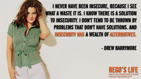 I Never Have Been Insecure Because I See What A Waste It Is I Know There Is A Solution To Insecurity I Don't Tend To Be Thrown By Problems That Don't Have Solutions And Insecurity Has A Wealth Of Alternatives Drew Barrymore, Drew Barrymore quotes, insecurity quotes, Rego's Life quotes, Rego's Life, Musings Episode 89 Convince No One, Rego's Life Musings Episode 89 Convince No One, Musings Episode 89 Convince No One Rego's Life, Rego's Life, convince, how to convince someone, how to convince someone you love them, how to convince someone you like them, how to prove yourself, prove yourself, lazy sunday, sundays, episodic musings, Rego's Life episodic musings, episodic musings Rego's Life, episodic musings of a quintessential entrepreneur, Rego's Life episodic musings of a quintessential entrepreneur, episodic musings of a quintessential entrepreneur Rego's Life, approval, seeking approval, insecure, how to recognize an insecure person, how do I know if I'm insecure, narcissist, define narcissism, define insecure, happy, socializing, socialising, friends, lovers, business, entrepreneur, weekend, week, ego, humble, sunday, big egos, you don't have to convince anyone, no approval needed