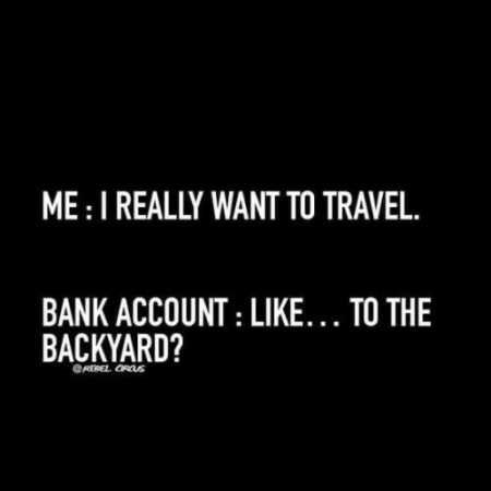 I really want to travel bank account like to the backyard, Musings Episode 90 Stand Your Ground Millennials, Rego's Life Musings Episode 90 Stand Your Ground Millennials, Musings Episode 90 Stand Your Ground Millennials Rego's Life, Rego's Life, regos life, regoslife, Stand your ground, stand up for yourself, millennials vs baby boomers, millennials, musings Rego's Life, Rego's Life musings, episodic musings of a quintessential entrepreneur, episodic musings of a quintessential entrepreneur Rego's Life, Rego's Life episodic musings of a quintessential entrepreneur, don't take shit from people, entrepreneurs, when work sucks, how to quit a job you hate, stand up for what you believe in, dank memes, dark humor memes, sarcasm, coping mechanisms, coping mechanism, excited, afraid, overjoyed, logic, emotions, consumerism, feed the machine nickelback, nickelback feed the machine, Poetree Seed, Poetree Seed spoken word, Poetree Seed peace doesn't profit poem