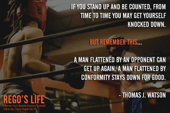 If you stand up and be counted from time to time you may get yourself knocked down But remember this a man flattened by an opponent can get up again A man flattened by conformity stays down for good Thomas J Watson, Thomas J Watson Quotes, Stand up quotes, Rego's Life quotes, Thomas J Watson, Rego's Life, Quote Wednesdays, Quote Wednesdays Rego's Life, Rego's Life Quote Wednesdays, happy hump day, hump day wisdom wednsdays, wednesday wisdom, wise quotes, stand your ground quotes, wise wednesday, quote of the day, boxing quotes