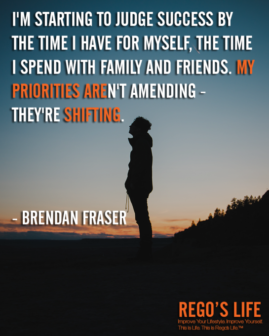 I'm starting to judge success by the time I have for myself the time I spend with family and friends My priorities aren't amending they're shifting Brendan Fraser, Priorities quotes, Brendan Fraser quotes, Rego's Life quotes, Rego's Life, Musings Episode 88 Priorities, Rego's Life Musings Episode 88 Priorities, Musings Episode 88 Priorities Rego's Life, Rego's Life, priorities, how to prioritize, learn to prioritize, prioritize, priority, life priorities, put yourself first, how to put yourself first, healthy selfishness, learn to put yourself first, how to prioritise, why is it important to prioritize, know what's important, what's important in life, prioritize your life, what's the meaning of life, what is the meaning of life, living life, live life for you, living life for yourself, musings, episodic musings of a quintessential entrepreneur