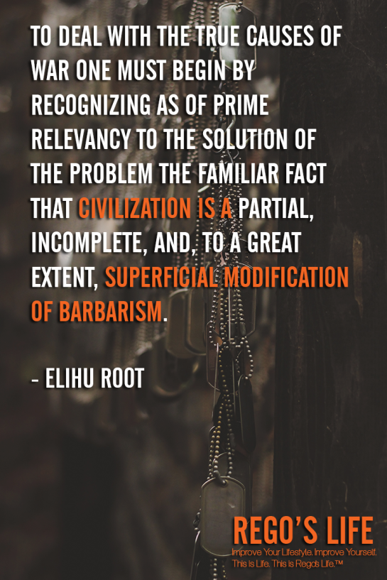 To Deal With The True Causes Of War One Must Begin By Recognizing As Of Prime Relevancy To The Solution Of The Problem The Familiar Fact That Civilization Is A Partial Incomplete And To A Great Extent Superficial Modification Of BarbarismElihu Root, Problems quotes, Elihu Root quotes, Rego's Life quotes, Elihu Root, Musings Episode 87 Problems, Rego's Life Musings Episode 87 Problems, Musings Episode 87 Problems Rego's Life, Rego's Life, episodic musings, episodic musings of a quintessential entrepreneur, superficial problems, blowing things out of proportion, how to find happiness, stop seeking happiness, you're not happy because of you, superficial, first world problems, 1st world problems, comfort zones, disadvantages of convenience, disadvantage of comfort zones, are comfort zones bad for you, food for thought, lifestyle, Marvin Gaye, Marvin Gaye Mercy Mercy Me, Marvin Gaye songs