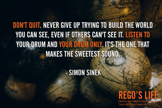 Don't quit Never give up trying to build the world you can see even if others can't see it Listen to your drum and your drum only It's the one that makes the sweetest sound Simon Sinek, don't quit quotes, Rego's Life quotes, Simon Sinek quotes, Simon Sinek, Musings Episode 91 Rest But Don't Quit, Rego's Life Musings Episode 91 Rest But Don't Quit, Musings Episode 91 Rest But Don't Quit Rego's Life, Rego's Life, regos life, regoslife, musings, episodic musings of a quintessential entrepreneur, rest if you must but don't you quit, rest if you must but don't you quit quote, go after what you want, you don't stop when you're tired you stop when you're done, don't finish when you're tired finish when you're done, how to accomplish your goals, how to set goals, never quit quotes, everyone gets tired, work-life balance