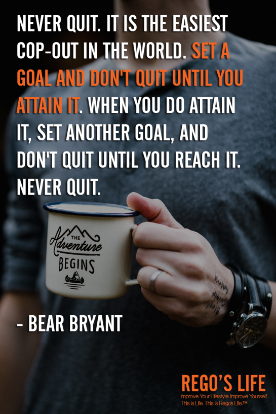 Never quit It is the easiest cop-out in the world Set a goal and don't quit until you attain it When you do attain it set another goal and don't quit until you reach it Never quit Bear Bryant, never quit quotes, Rego's Life quotes, Bear Bryant quotes, Bear Bryant, Musings Episode 91 Rest But Don't Quit, Rego's Life Musings Episode 91 Rest But Don't Quit, Musings Episode 91 Rest But Don't Quit Rego's Life, Rego's Life, regos life, regoslife, musings, episodic musings of a quintessential entrepreneur, rest if you must but don't you quit, rest if you must but don't you quit quote, go after what you want, you don't stop when you're tired you stop when you're done, don't finish when you're tired finish when you're done, how to accomplish your goals, how to set goals, never quit quotes, everyone gets tired, work-life balance