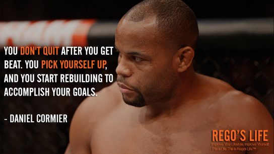 You don't quit after you get beat You pick yourself up and you start rebuilding to accomplish your goals Daniel Cormier, Daniel Cormier quotes, don't quit quotes, Rego's Life quotes, Rego's Life, Daniel Cormier, Quote Wednesdays, Rego's Life Quote Wednesdays, Quote Wednesdays Rego's Life, rest if you must but don't you quit, rest if you must but don't you quit quote, go after what you want, you don't stop when you're tired you stop when you're done, don't finish when you're tired finish when you're done, how to accomplish your goals, how to set goals, never quit quotes, everyone gets tired, work-life balance, wednesday wisdom, hump day, happy hump day, wednesday wisdom, wisdom wednesday, quote of the day